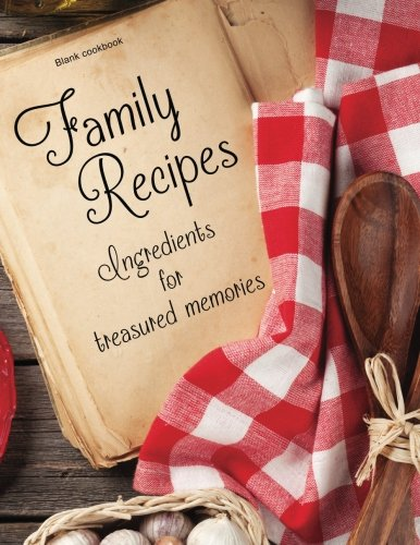 Blank Cookbook: Family Recipes: Ingredients for Treasured Memories: 100 page blank recipe book for the ultimate heirloom cookbook (Empty Cookbook Gifts)