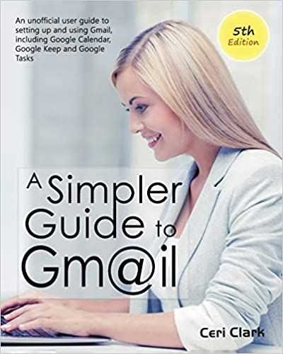 A Simpler Guide to Gmail 5th Edition: An Unofficial User Guide to Setting up and Using Gmail, Including Google Calendar, Google Keep and Google Tasks (Simpler Guides)