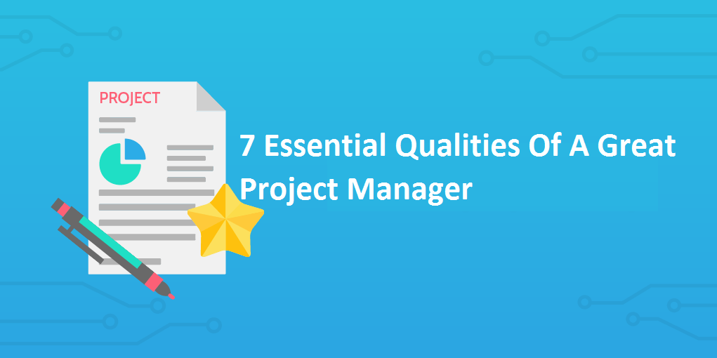 7 Essential Qualities Of A Good Project Manager