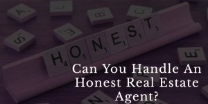 Can You Handle An Honest Real Estate Agent?