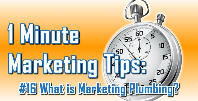 What Is Marketing Plumbing - 1 Minute Marketing Tips #16 - One minute, one tip, one thing you can do today to improve your marketing!