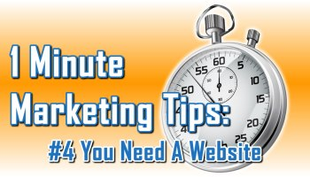 You Need A Website - 1 Minute Marketing Tips #4 - One minute, one tip, one thing you can do today to improve your marketing!