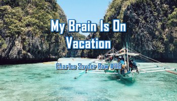 My Brain Is On Vacation - Charles Snyder Raw #115: It's unscripted, unplanned and uncooked!