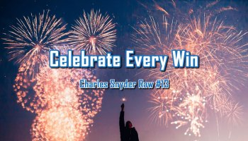 Celebrate Every Win - Charles Snyder Raw #13: It's unscripted, unplanned and uncooked!