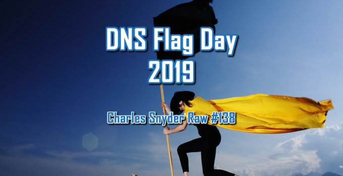 DNS Flag Day 2019 - Charles Snyder Raw #138: It's unscripted, unplanned and uncooked!