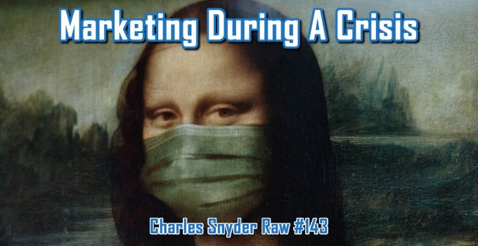 Marketing During A Crisis - Charles Snyder Raw #143: It's unscripted, unplanned and uncooked!