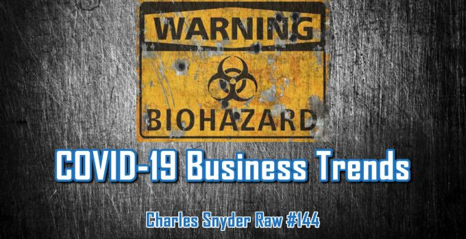 COVID-19 Business Trends - Charles Snyder Raw #144: It's unscripted, unplanned and uncooked!