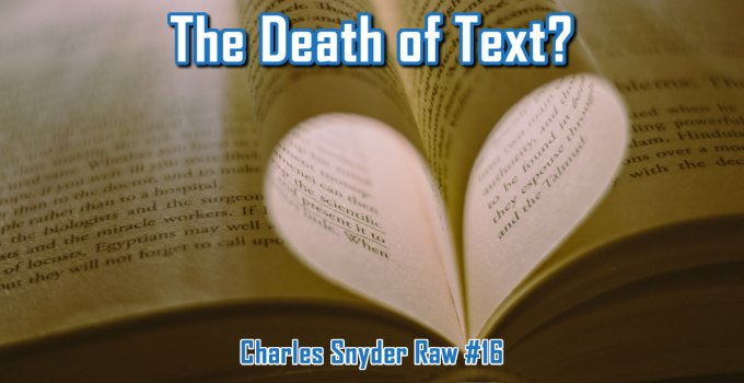The Death of Text? - Charles Snyder Raw #16: It's unscripted, unplanned and uncooked!