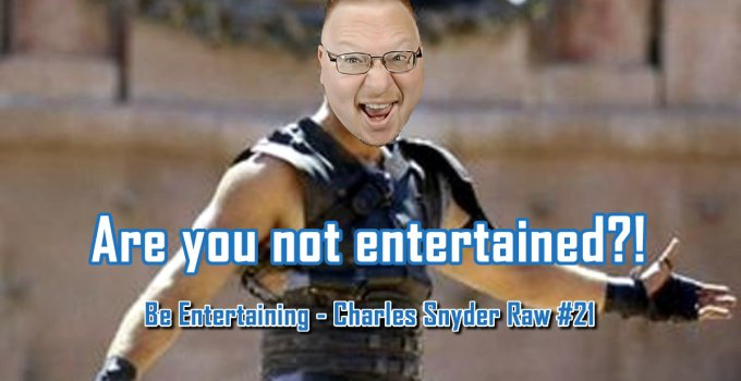 Be Entertaining - Charles Snyder Raw #21: It's unscripted, unplanned and uncooked!