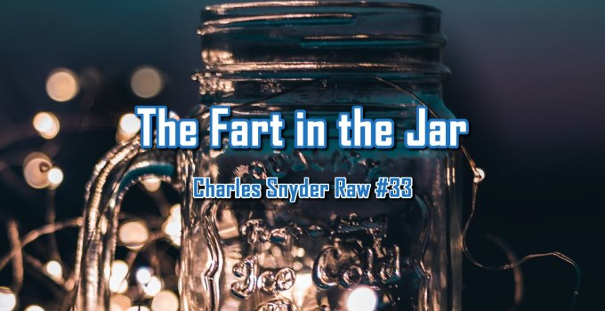 The Fart in the Jar - Charles Snyder Raw #33: It's unscripted, unplanned and uncooked!