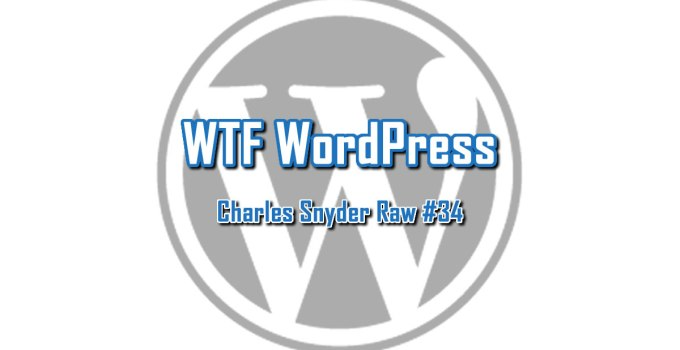 WTF WordPress - Charles Snyder Raw #34: It's unscripted, unplanned and uncooked!