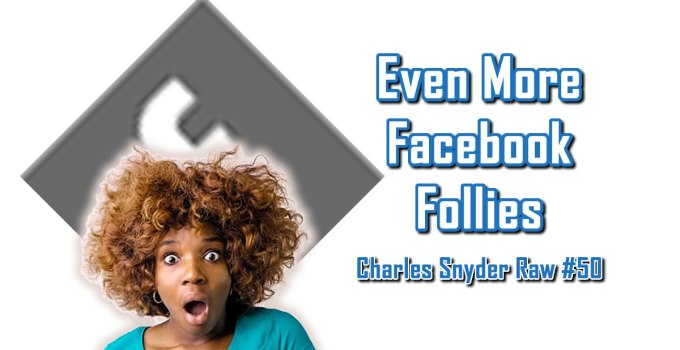 Even More Facebook Follies - Charles Snyder Raw #50: It's unscripted, unplanned and uncooked!
