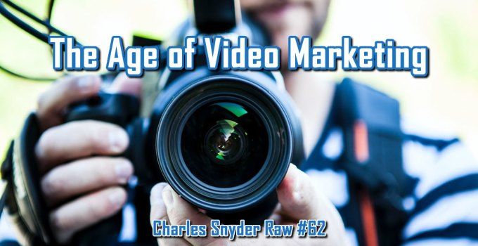 The Age Of Video Marketing - Charles Snyder Raw #62: It's unscripted, unplanned and uncooked!