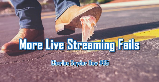 More Live Streaming Fails - Charles Snyder Raw #65: It's unscripted, unplanned and uncooked!