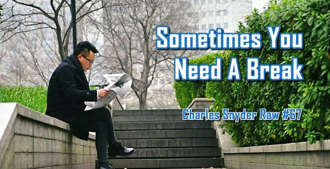 Sometimes You Need A Break - Charles Snyder Raw #67: It's unscripted, unplanned and uncooked!
