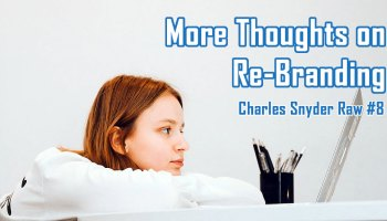 More Thoughts On Re-Branding - Charles Snyder Raw #8: It's unscripted, unplanned and uncooked!