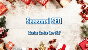 Seasonal SEO - Charles Snyder Raw #87: It's unscripted, unplanned and uncooked!