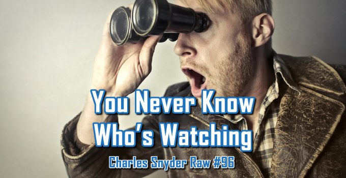 You Never Know Who's Watching - Charles Snyder Raw #96: It's unscripted, unplanned and uncooked!