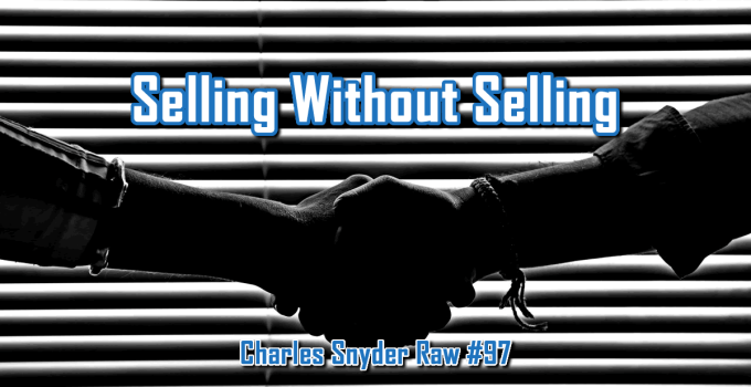 Selling Without Selling - Charles Snyder Raw #97: It's unscripted, unplanned and uncooked!