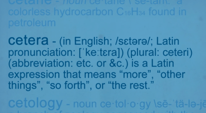 "Cetera is a Latin expression that means ""more,"" ""other things,"" ""so forth"" or ""the rest."""