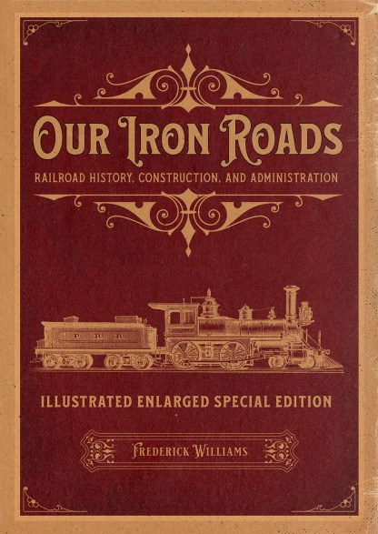 Our Iron Roads: Railroad History, Construction, and Administration - Illustrated Enlarged Special Edition Cover