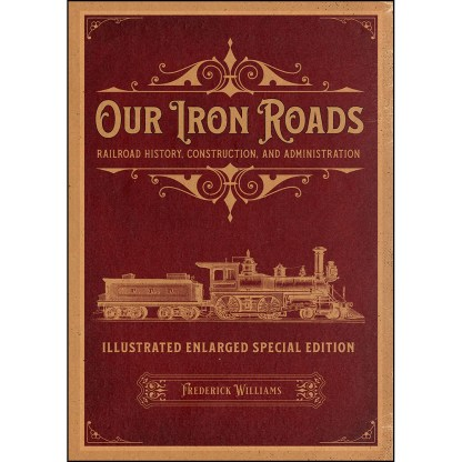 Our Iron Roads: Railroad History, Construction, and Administration - Illustrated Enlarged Special Edition