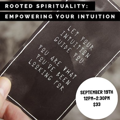 Rooted Spirituality : Empowering Your Intuition       (September 19th  12PM-2:30PM)