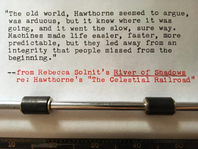 "Rebecca Solnit, River of Shadows, re: Hawthorne's ""The Celestial Railroad"": ""The old world, Hawthorne seemed to argue, was arduous, but it knew where it was going, and it went the slow sure way. Machines made life easier, faster, more predictable, but they led away from an integrity that people missed from the beginning."""