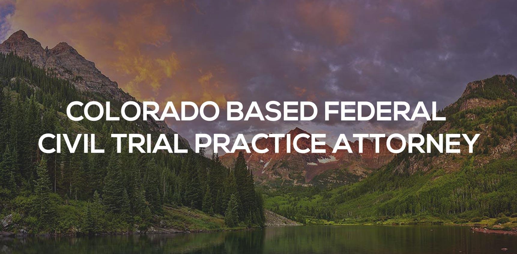 Colorado Based Federal Trial Practice Attorney