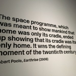 """From the wall of the museum exhibition: """"The space programme, which was meant to show mankind that its home was only its cradle, ended up showing that its cradle was its only home. It was the defining moment of the twentieth century."""" By: Robert Poole, Earthrise (2008)"""