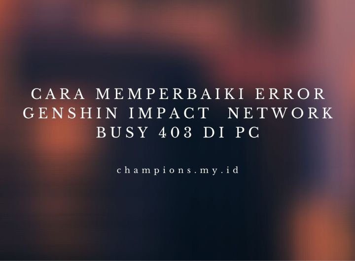 Cara Memperbaiki Error Genshin Impact Network Busy 403 Di PC