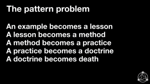 The pattern problem: An example becomes a lesson; A lesson becomes a method; A method becomes a practice; A practice becomes a doctrine; A doctrine becomes death.