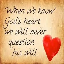 When we know God's heart, we will never question his will