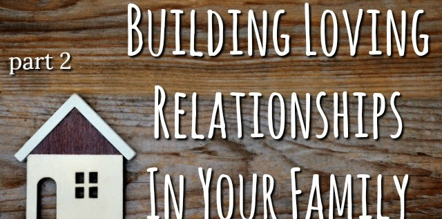 Building Loving Relationships in Your Family – Part 2