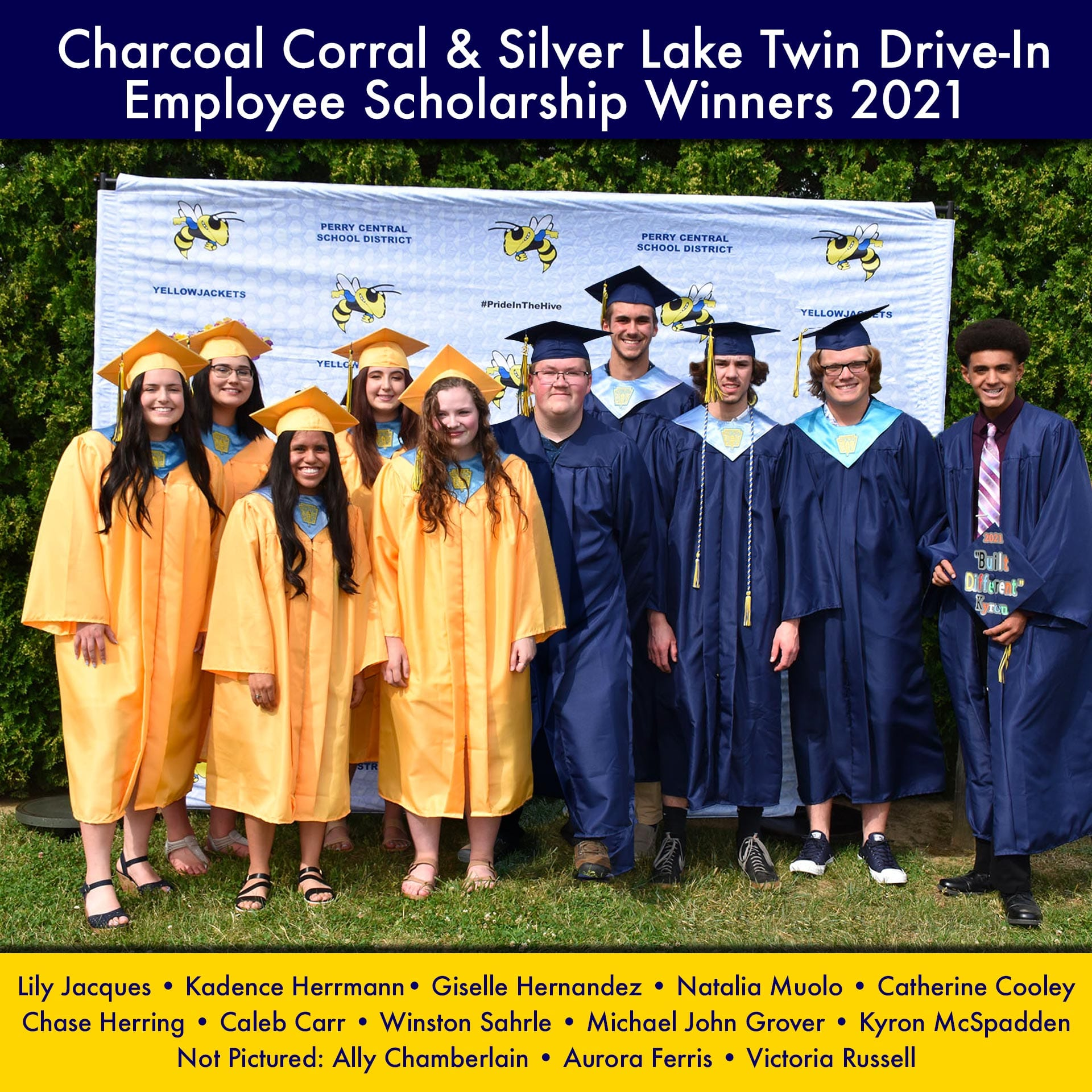 Congratulations to the ... Charcoal Corral & Silver Lake Twin Drive-InEmployee Scholarship Winners 2021 Lily Jacques • Kadence Herrmann• Giselle Hernandez • Natalia Muolo • Catherine Cooley Chase Herring • Caleb Carr • Winston Sahrle • Michael John Grover • Kyron McSpadden Not Pictured: Ally Chamberlain • Aurora Ferris • Victoria Russell