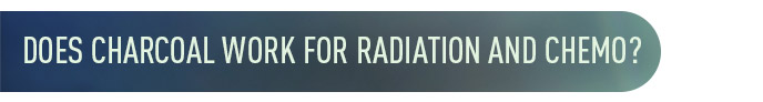 chemo radiation - Does Charcoal Work for Radiation and Chemo?