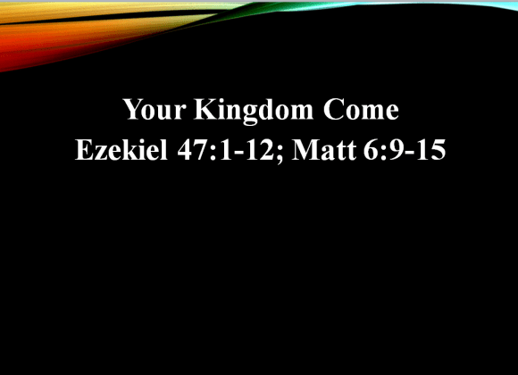 Your Kingdom Come (Ezekiel 47:1-12; Matt 6:9-15) – Rev. John Chan