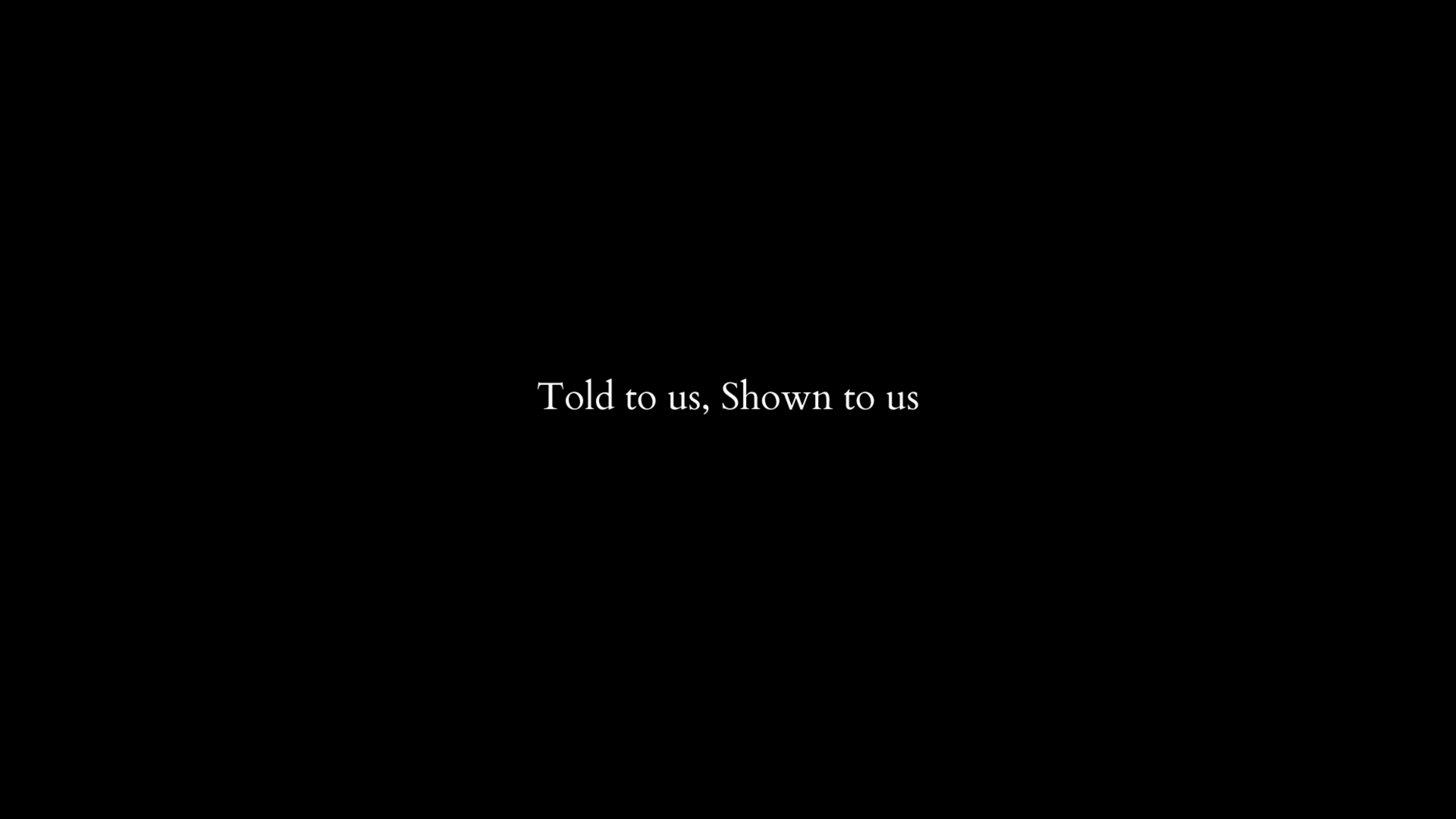 Told to us, Shown to us