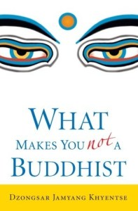 What Makes You Not A Buddhist - the core of Buddhism by Dzongsar Jamyang Khyentse