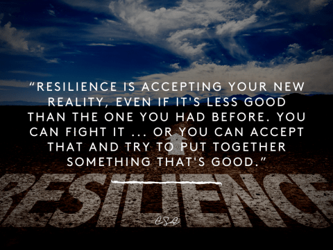 Resilience is accepting your new reality, even if it's less good than the one you had before. You can fight it ... or you can accept that and try to put together something that's good