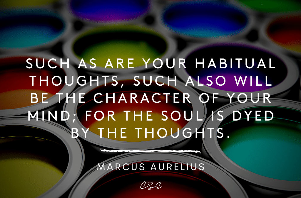Such as are your habitual thoughts, such also will be the character of your mind; for the soul is dyed by the thoughts - Marcus Aurelius