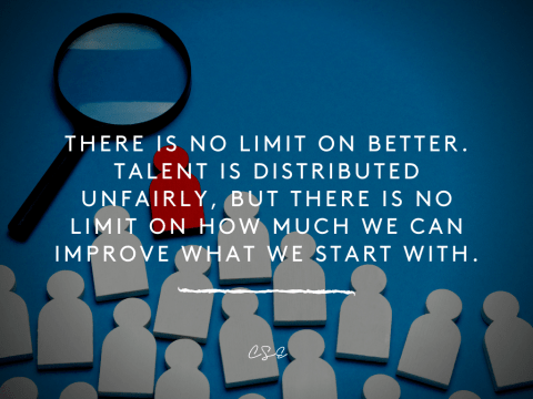 There is no limit on better. Talent is distributed unfairly, but there is no limit on how much we can improve what we start with.