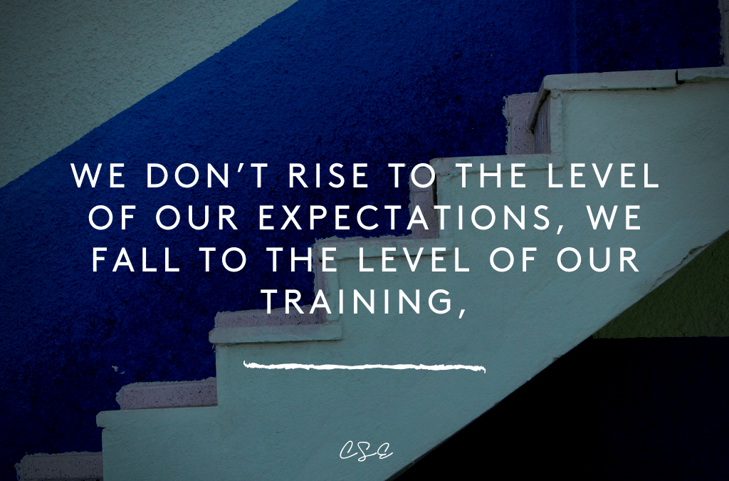 We don't rise to the level of our expectations, we fall to the level of our training.