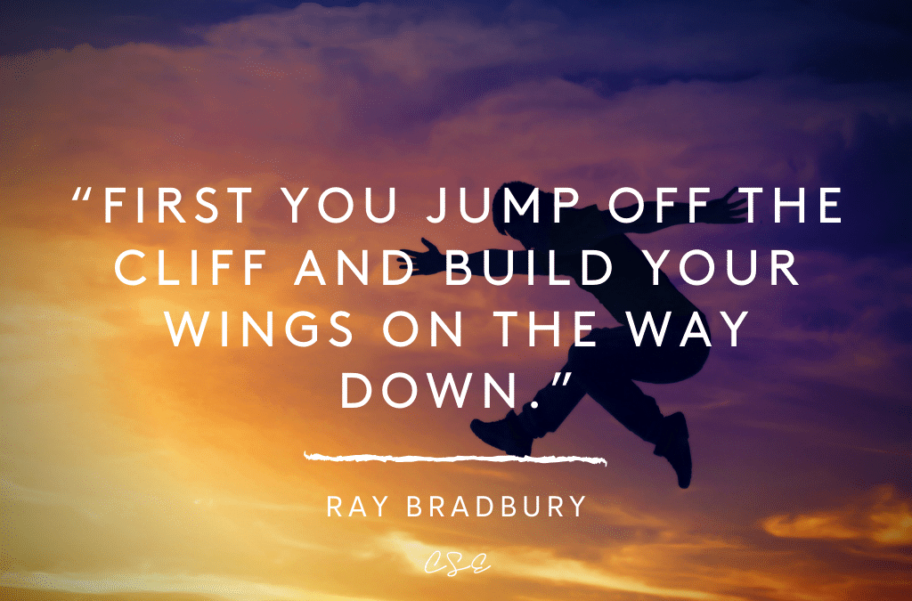First you jump off the cliff and build your wings on the way down. - Ray Bradbury