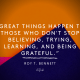 Great things happen to those who don't stop believing - Roy T