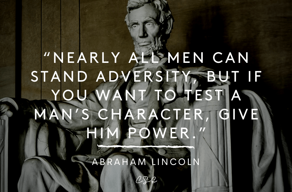 Nearly all men can stand adversity, but if you want to test a man's character, give him power. - Abraham Lincoln