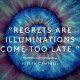 Regrets are illuminations that come too late. - joseph campbell