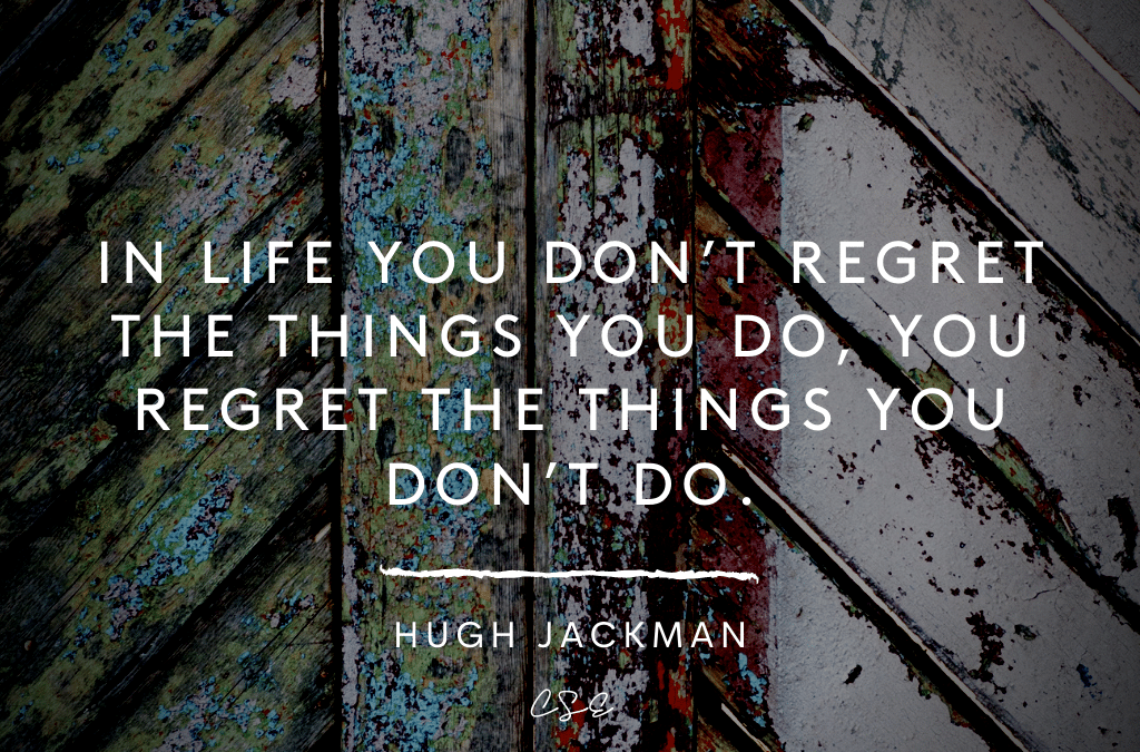 In life you don't regret the things you do, you regret the things you don't do. - Hugh Jackman