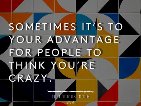 Sometimes it's to your advantage for people to think you're crazy.