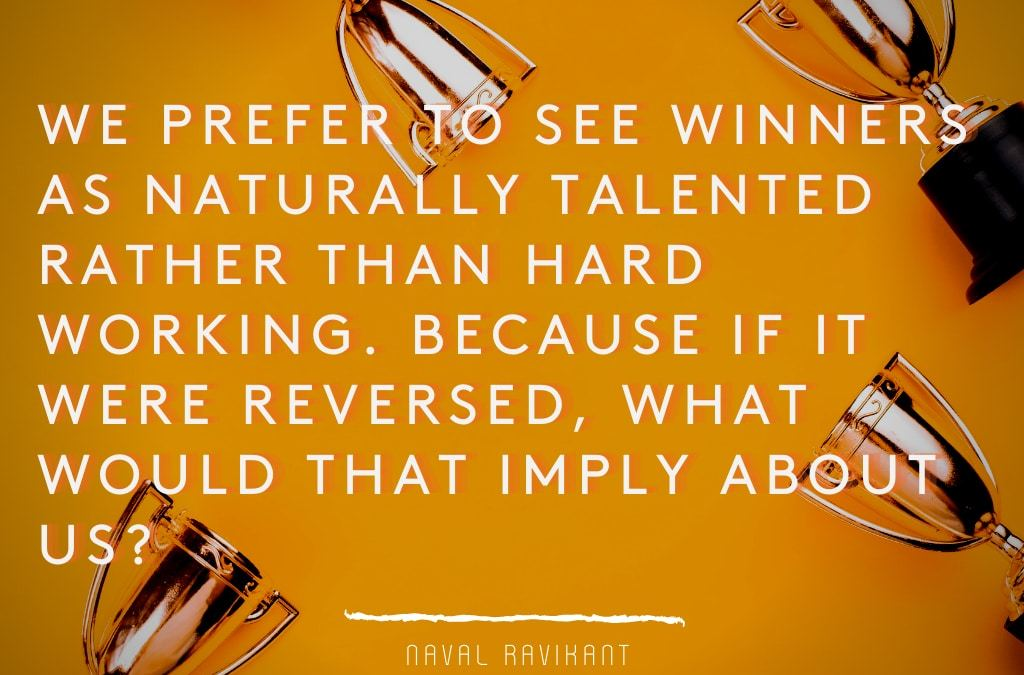 We prefer to see winners as naturally talented rather than hard working Because if it were reversed, what would that imply about us?